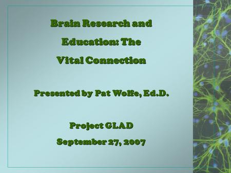 Brain Research and Education: The Vital Connection Presented by Pat Wolfe, Ed.D. Project GLAD September 27, 2007.