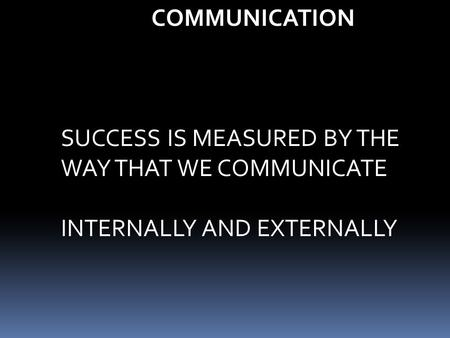 COMMUNICATION SUCCESS IS MEASURED BY THE WAY THAT WE COMMUNICATE INTERNALLY AND EXTERNALLY.