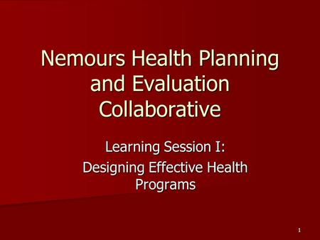 1 Nemours Health Planning and Evaluation Collaborative Learning Session I: Designing Effective Health Programs.