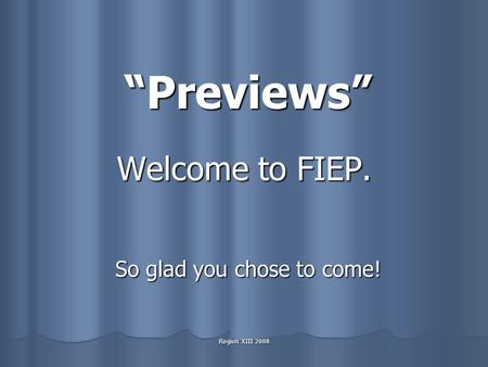 "Region XIII 2008 Welcome to FIEP. So glad you chose to come! ""Previews"""