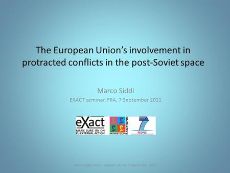 The European Union's involvement in protracted conflicts in the post-Soviet space Marco Siddi EXACT seminar, FIIA, 7 September 2011 Marco Siddi EXACT seminar.