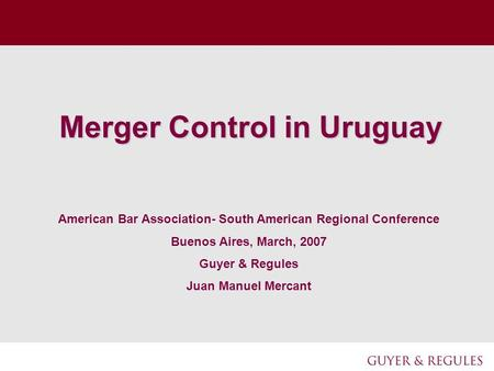 Merger Control in Uruguay American Bar Association- South American Regional Conference Buenos Aires, March, 2007 Guyer & Regules Juan Manuel Mercant.