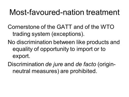 Most-favoured-nation treatment Cornerstone of the GATT and of the WTO trading system (exceptions). No discrimination between like products and equality.
