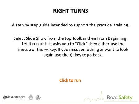 RIGHT TURNS A step by step guide intended to support the practical training. Select Slide Show from the top Toolbar then From Beginning. Let it run until.