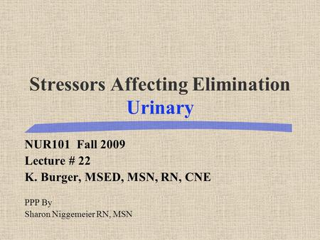 Stressors Affecting Elimination Urinary NUR101 Fall 2009 Lecture # 22 K. Burger, MSED, MSN, RN, CNE PPP By Sharon Niggemeier RN, MSN.