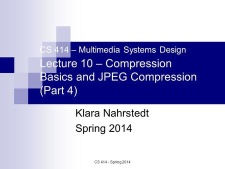 CS 414 - Spring 2014 CS 414 – Multimedia Systems Design Lecture 10 – Compression Basics and JPEG Compression (Part 4) Klara Nahrstedt Spring 2014.