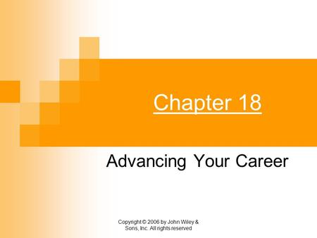 Copyright © 2006 by John Wiley & Sons, Inc. All rights reserved Chapter 18 Advancing Your Career.