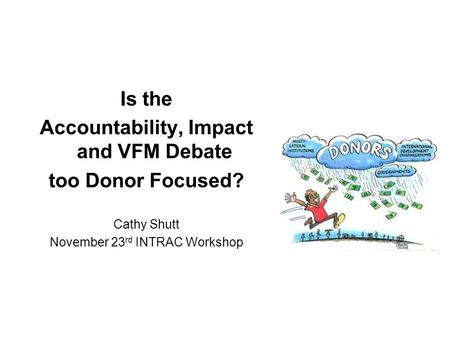 Is the Accountability, Impact and VFM Debate too Donor Focused? Cathy Shutt November 23 rd INTRAC Workshop.