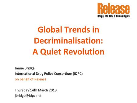 Global Trends in Decriminalisation: A Quiet Revolution Jamie Bridge International Drug Policy Consortium (IDPC) on behalf of Release Thursday 14th March.