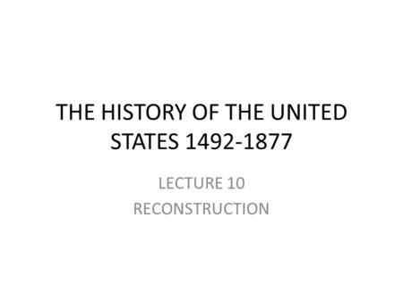 THE HISTORY OF THE UNITED STATES 1492-1877 LECTURE 10 RECONSTRUCTION.