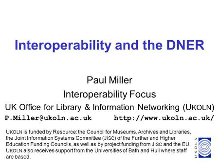 1 Interoperability and the DNER Paul Miller Interoperability Focus UK Office for Library & Information Networking (U KOLN )