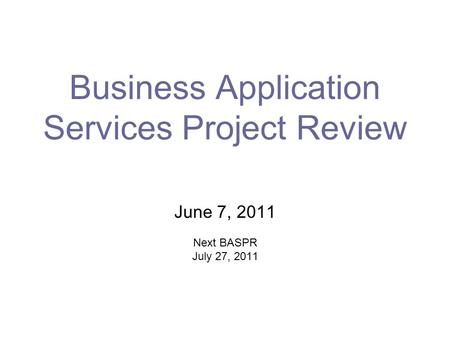 Business Application Services Project Review June 7, 2011 Next BASPR July 27, 2011.