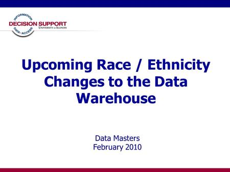 Upcoming Race / Ethnicity Changes to the Data Warehouse Data Masters February 2010.