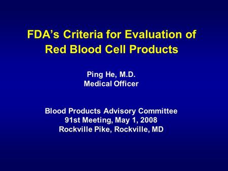 FDA's Criteria for Evaluation of Red Blood Cell Products Ping He, M.D. Medical Officer Blood Products Advisory Committee 91st Meeting, May 1, 2008 Rockville.