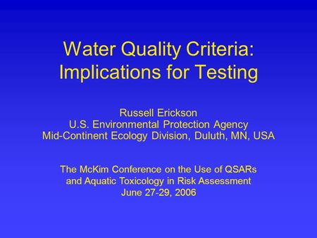 Water Quality Criteria: Implications for Testing Russell Erickson U.S. Environmental Protection Agency Mid-Continent Ecology Division, Duluth, MN, USA.