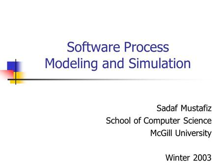 Software Process Modeling and Simulation Sadaf Mustafiz School of Computer Science McGill University Winter 2003.