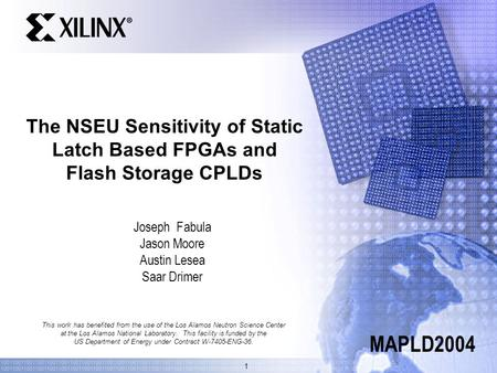 1 The NSEU Sensitivity of Static Latch Based FPGAs and Flash Storage CPLDs Joseph Fabula Jason Moore Austin Lesea Saar Drimer MAPLD2004 This work has benefited.