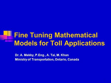 1 Fine Tuning Mathematical Models for Toll Applications Dr. A. Mekky, P.Eng., A. Tai, M. Khan Ministry of Transportation, Ontario, Canada.