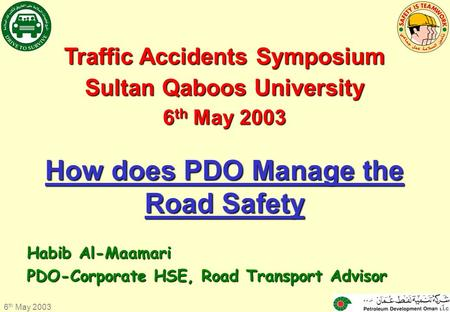 6 th May 2003 1 Traffic Accidents Symposium Sultan Qaboos University 6 th 6 th May 2003 How does PDO Manage the Road Safety Habib Al-Maamari PDO-Corporate.