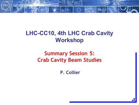 LHC-CC10, 4th LHC Crab Cavity Workshop Summary Session 5: Crab Cavity Beam Studies P. Collier.