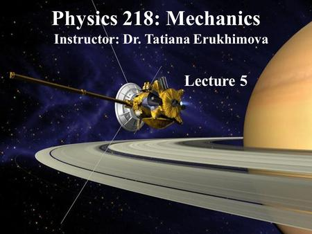 Physics 218: Mechanics Instructor: Dr. Tatiana Erukhimova Lecture 5.