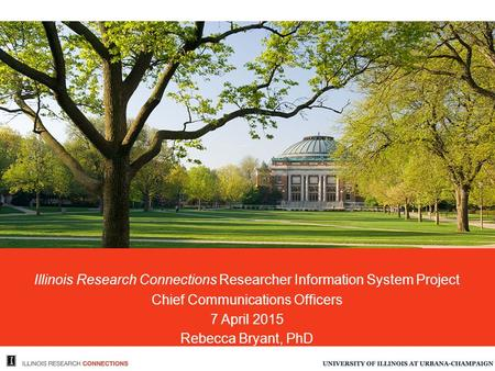 Illinois Research Connections Researcher Information System Project Chief Communications Officers 7 April 2015 Rebecca Bryant, PhD.