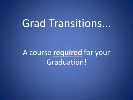 Grad Transitions... A course required for your Graduation!