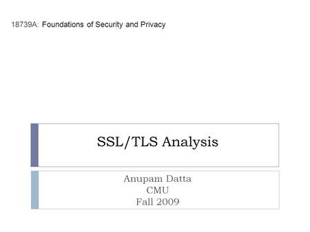 SSL/TLS Analysis Anupam Datta CMU Fall 2009 18739A: Foundations of Security and Privacy.