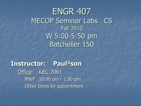 ENGR 407 MECOP Seminar Labs CS Fall 2010 W 5:00-5:50 pm Batcheller 150 Instructor:Paul²son Office:KEC 2061 MWF10:00 am - 1:00 pm Other times by appointment.