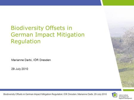 Biodiversity Offsets in German Impact Mitigation Regulation; IÖR Dresden, Marianne Darbi, 29 July 2010 Marianne Darbi, IÖR Dresden 29 July 2010 Biodiversity.
