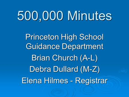 500,000 Minutes Princeton High School Guidance Department Brian Church (A-L) Debra Dullard (M-Z) Elena Hilmes - Registrar.