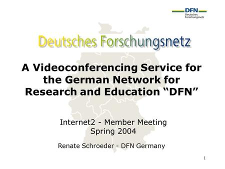 "1 A Videoconferencing Service for the German Network for Research and Education ""DFN"" Renate Schroeder - DFN Germany Internet2 - Member Meeting Spring."