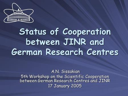 Status of Cooperation between JINR and German Research Centres A.N. Sissakian A.N. Sissakian 5th Workshop on the Scientific Cooperation between German.