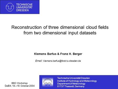 BBC Workshop DeBilt, 18.–19. October 2004 Reconstruction of three dimensional cloud fields from two dimensional input datasets Klemens Barfus & Franz H.
