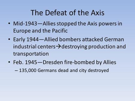 The Defeat of the Axis Mid-1943—Allies stopped the Axis powers in Europe and the Pacific Early 1944—Allied bombers attacked German industrial centers 