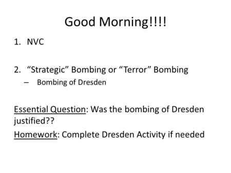 "Good Morning!!!! 1.NVC 2.""Strategic"" Bombing or ""Terror"" Bombing – Bombing of Dresden Essential Question: Was the bombing of Dresden justified?? Homework:"