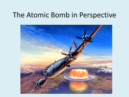 "The Atomic Bomb in Perspective. Aircraft bombs-Major factor in Europe! Germany bombed England – By 1941, 44,000 civilians killed FDR response: ""The ruthless."