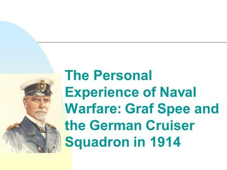 The Personal Experience of Naval Warfare: Graf Spee and the German Cruiser Squadron in 1914.