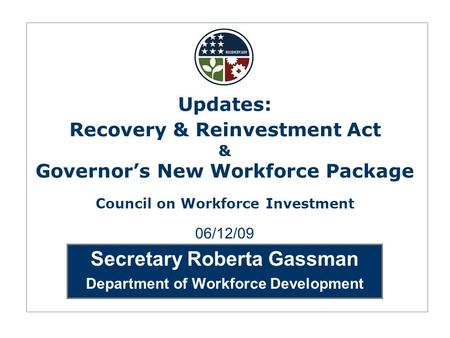 Secretary Roberta Gassman Department of Workforce Development 06/12/09 Updates: Recovery & Reinvestment Act & Governor's New Workforce Package Council.