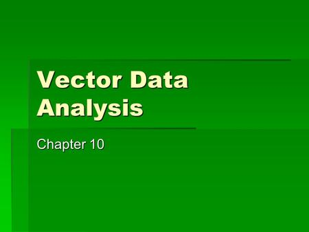 Vector Data Analysis Chapter 10. Introduction  Varies with discipline  Raster vs vector ongoing question.