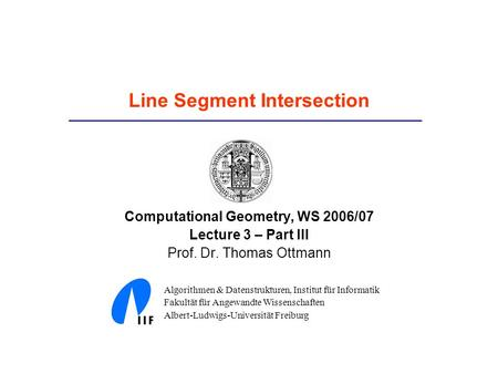 Line Segment Intersection Computational Geometry, WS 2006/07 Lecture 3 – Part III Prof. Dr. Thomas Ottmann Algorithmen & Datenstrukturen, Institut für.