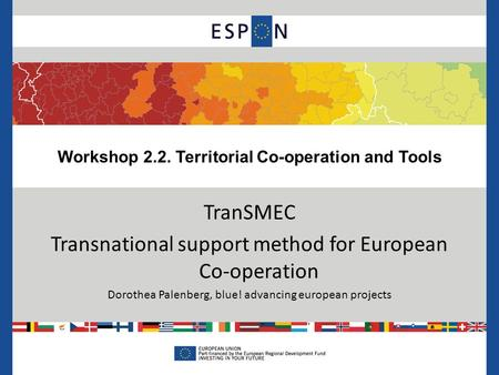 Workshop 2.2. Territorial Co-operation and Tools TranSMEC Transnational support method for European Co-operation Dorothea Palenberg, blue! advancing european.