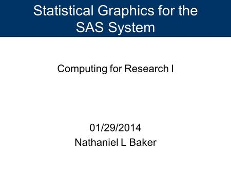 Statistical Graphics for the SAS System Computing for Research I 01/29/2014 Nathaniel L Baker.