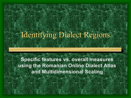 Identifying Dialect Regions Specific features vs. overall measures using the Romanian Online Dialect Atlas and Multidimensional Scaling.