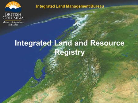 Integrated Land and Resource Registry Integrated Land Management Bureau.