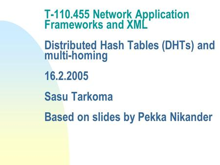 T-110.455 Network Application Frameworks and XML Distributed Hash Tables (DHTs) and multi-homing 16.2.2005 Sasu Tarkoma Based on slides by Pekka Nikander.