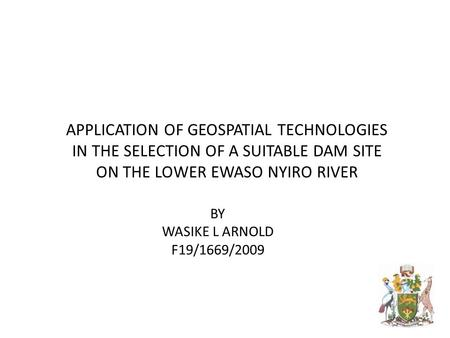 BY WASIKE L ARNOLD F19/1669/2009 APPLICATION OF GEOSPATIAL TECHNOLOGIES IN THE SELECTION OF A SUITABLE DAM SITE ON THE LOWER EWASO NYIRO RIVER.