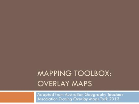 MAPPING TOOLBOX: OVERLAY MAPS Adapted from Australian Geography Teachers Association Tracing Overlay Maps Task 2013.