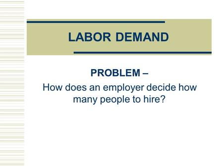 LABOR DEMAND PROBLEM – How does an employer decide how many people to hire?