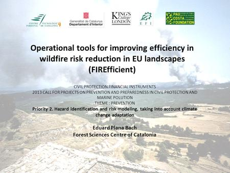Operational tools for improving efficiency in wildfire risk reduction in EU landscapes (FIREfficient) CIVIL PROTECTION FINANCIAL INSTRUMENTS 2013 CALL.
